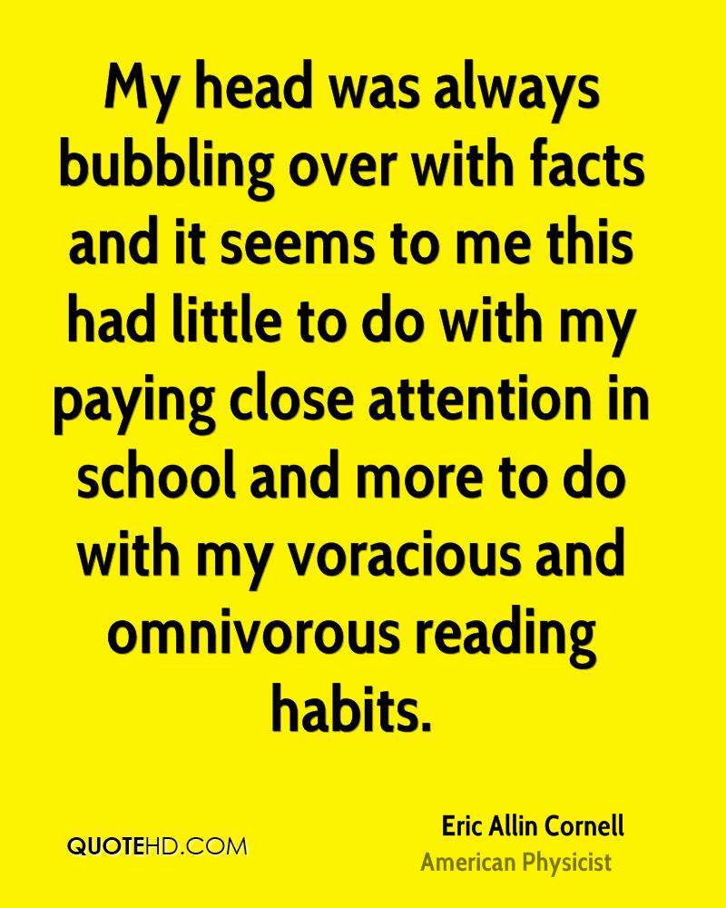 My head was always bubbling over with facts and it seems to me this had little to do with my paying close attention in school and more to do with my voracious and omnivorous reading habits.
