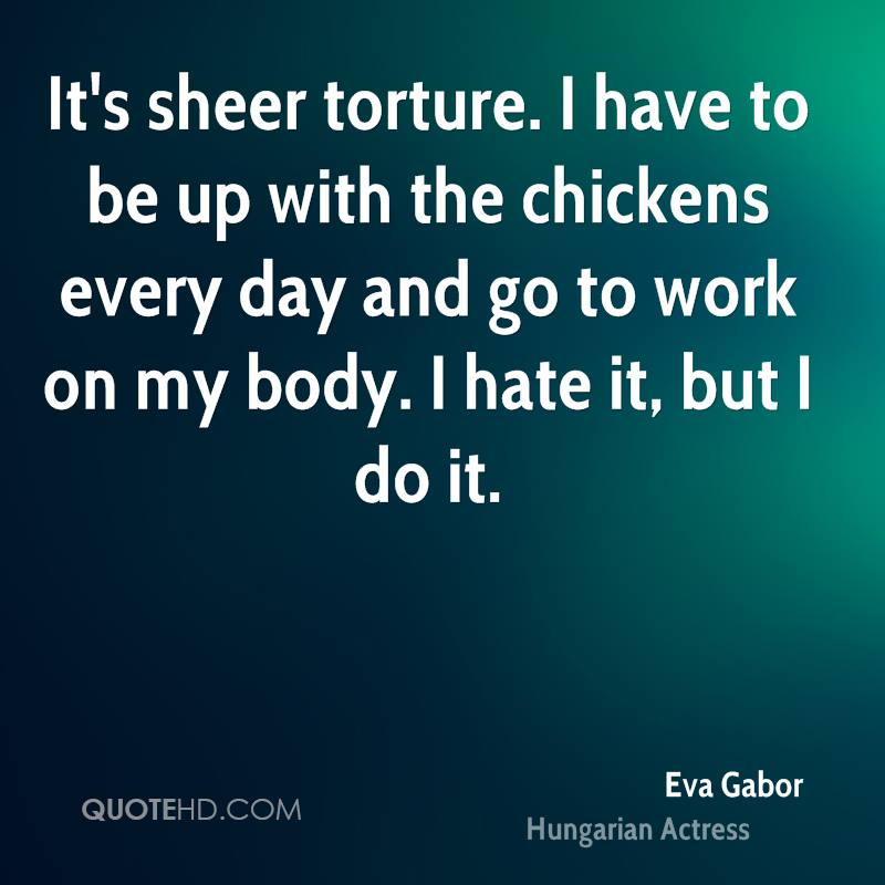 It's sheer torture. I have to be up with the chickens every day and go to work on my body. I hate it, but I do it.