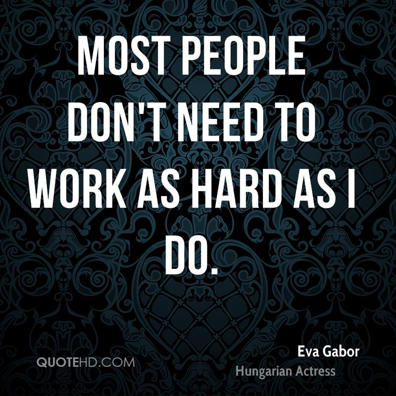 Most people don't need to work as hard as I do.