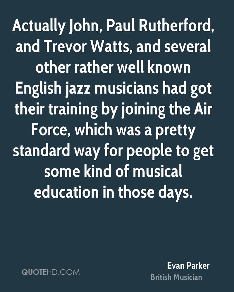 Actually John, Paul Rutherford, and Trevor Watts, and several other rather well known English jazz musicians had got their training by joining the Air Force, which was a pretty standard way for people to get some kind of musical education in those days.