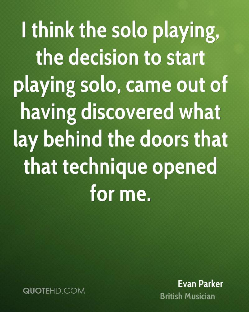I think the solo playing, the decision to start playing solo, came out of having discovered what lay behind the doors that that technique opened for me.