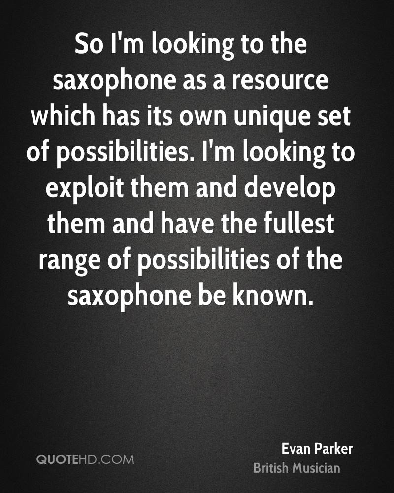 So I'm looking to the saxophone as a resource which has its own unique set of possibilities. I'm looking to exploit them and develop them and have the fullest range of possibilities of the saxophone be known.