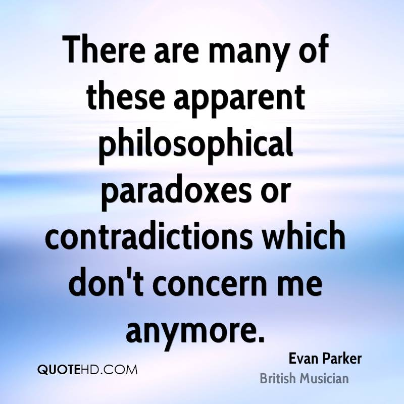 There are many of these apparent philosophical paradoxes or contradictions which don't concern me anymore.