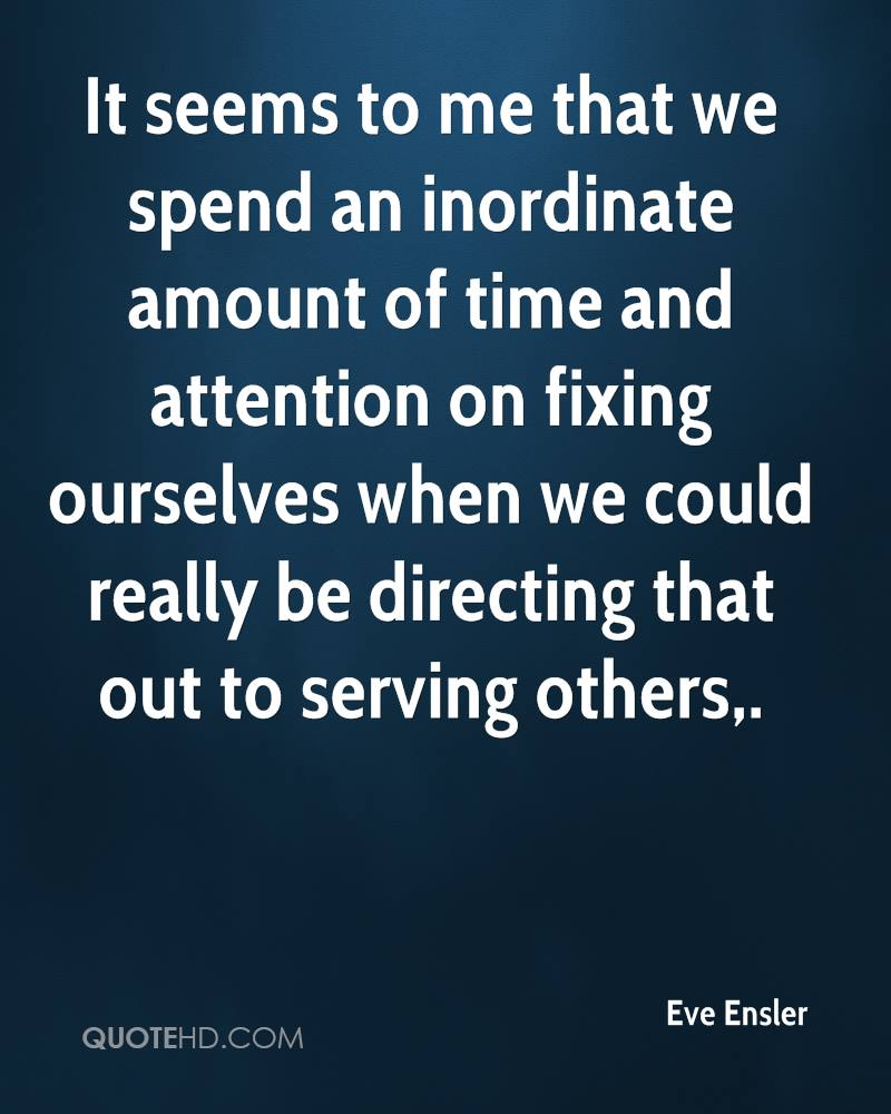 It seems to me that we spend an inordinate amount of time and attention on fixing ourselves when we could really be directing that out to serving others.