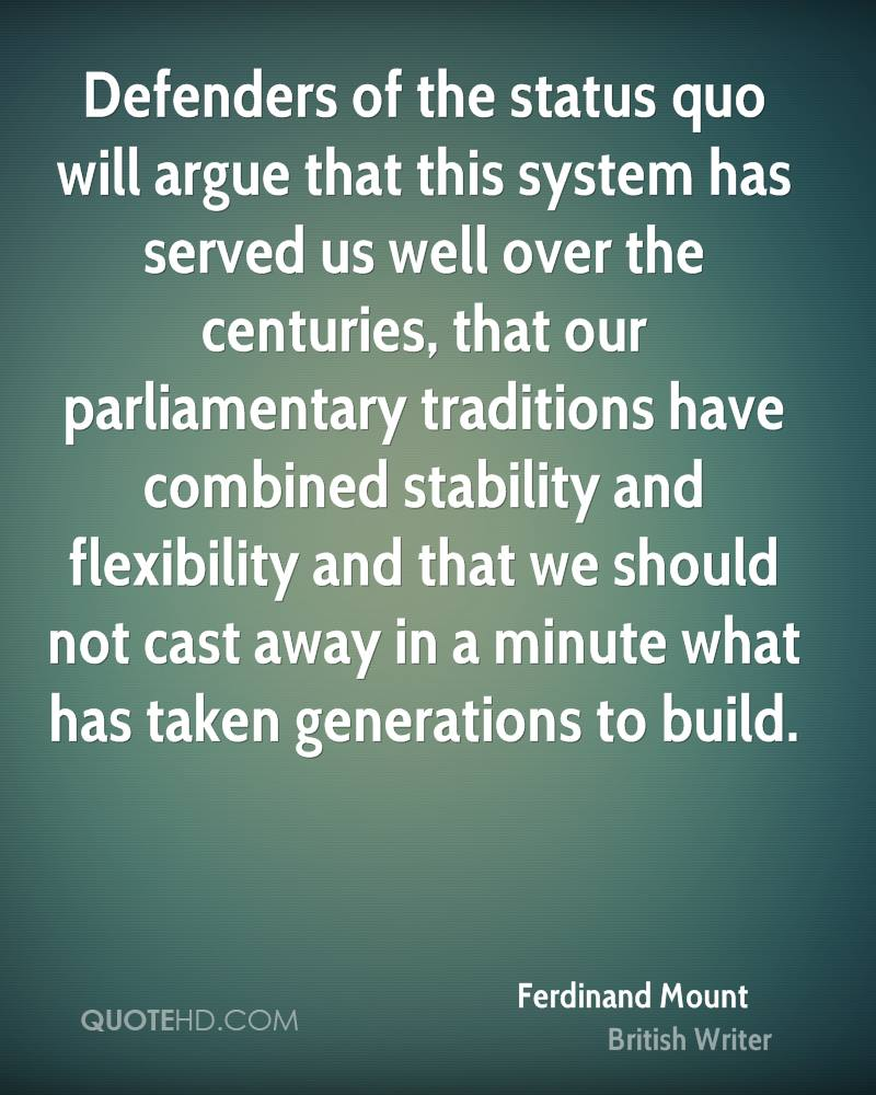 Defenders of the status quo will argue that this system has served us well over the centuries, that our parliamentary traditions have combined stability and flexibility and that we should not cast away in a minute what has taken generations to build.