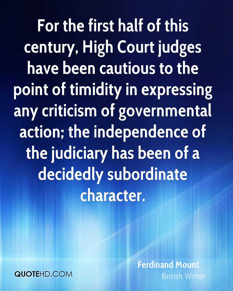 For the first half of this century, High Court judges have been cautious to the point of timidity in expressing any criticism of governmental action; the independence of the judiciary has been of a decidedly subordinate character.