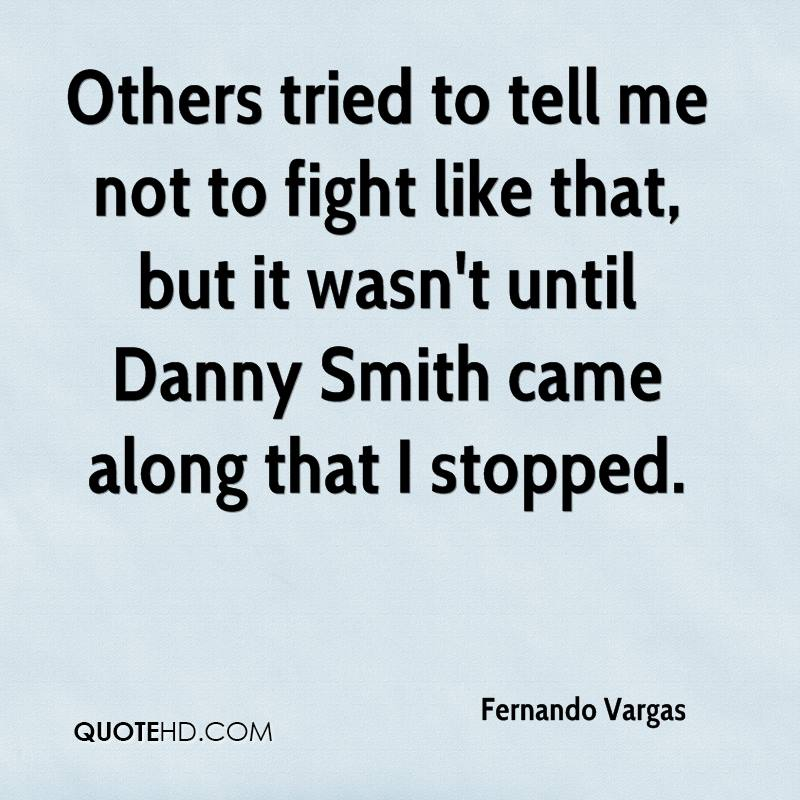 Others tried to tell me not to fight like that, but it wasn't until Danny Smith came along that I stopped.