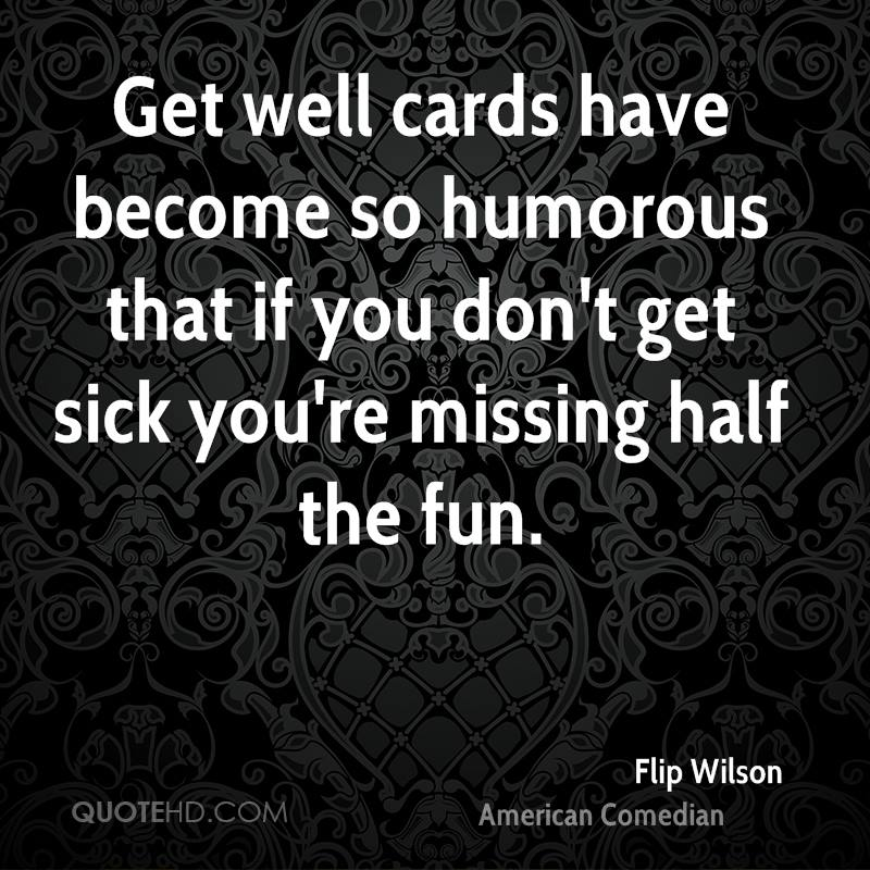 Get well cards have become so humorous that if you don't get sick you're missing half the fun.