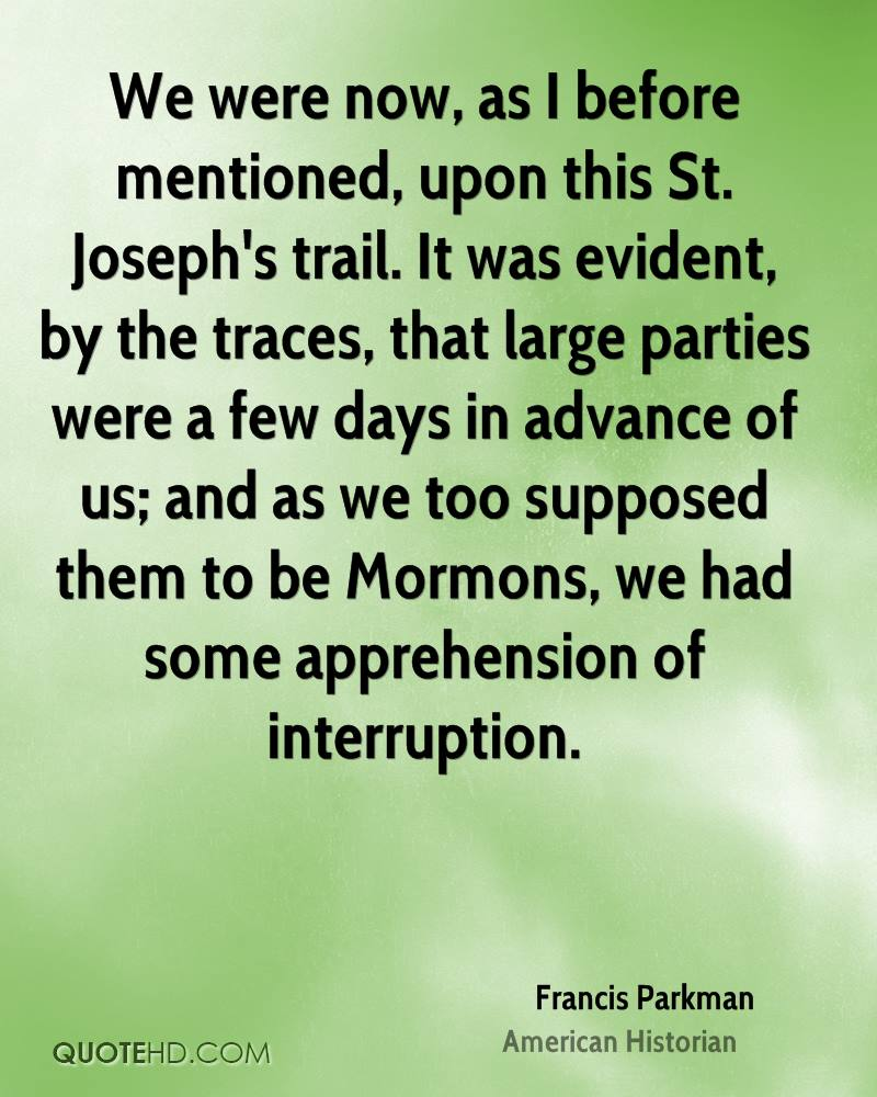 We were now, as I before mentioned, upon this St. Joseph's trail. It was evident, by the traces, that large parties were a few days in advance of us; and as we too supposed them to be Mormons, we had some apprehension of interruption.