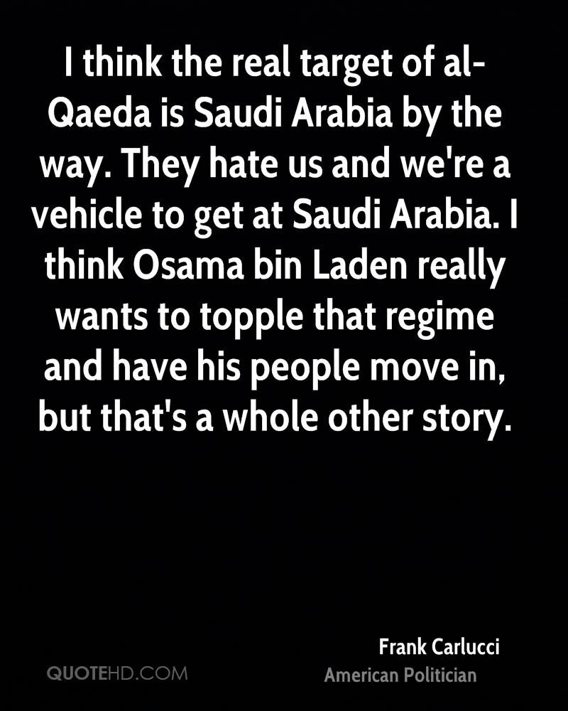 I think the real target of al-Qaeda is Saudi Arabia by the way. They hate us and we're a vehicle to get at Saudi Arabia. I think Osama bin Laden really wants to topple that regime and have his people move in, but that's a whole other story.