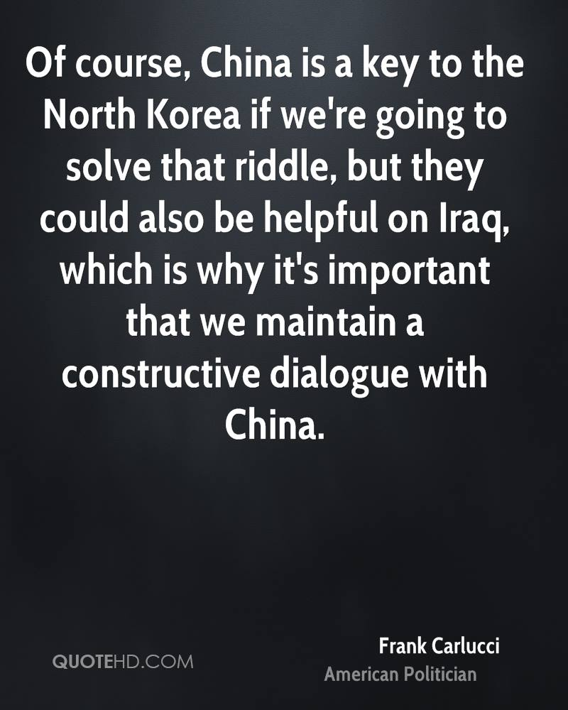 Of course, China is a key to the North Korea if we're going to solve that riddle, but they could also be helpful on Iraq, which is why it's important that we maintain a constructive dialogue with China.
