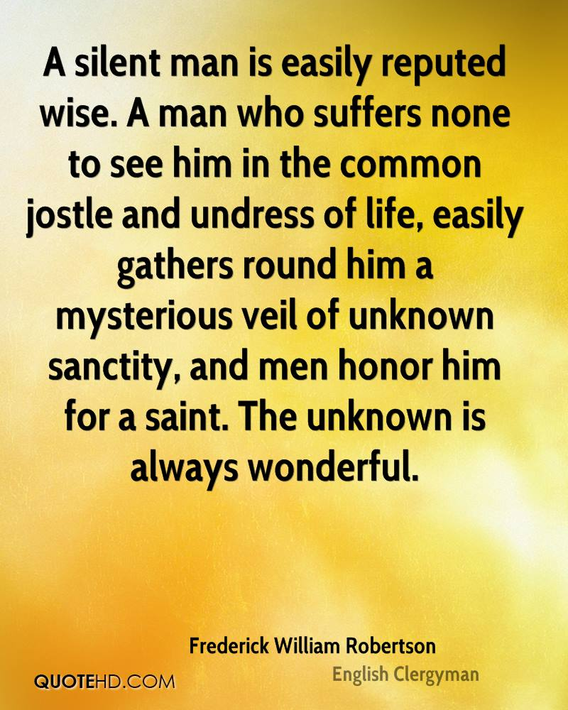 A silent man is easily reputed wise. A man who suffers none to see him in the common jostle and undress of life, easily gathers round him a mysterious veil of unknown sanctity, and men honor him for a saint. The unknown is always wonderful.