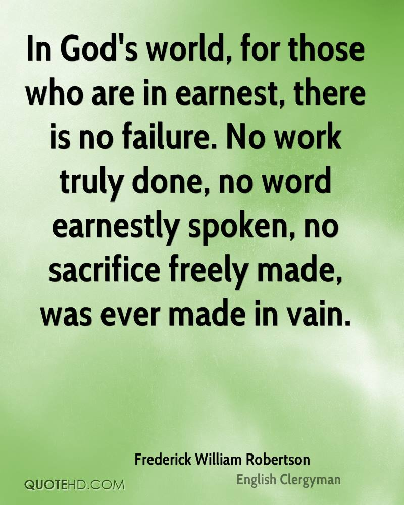 In God's world, for those who are in earnest, there is no failure. No work truly done, no word earnestly spoken, no sacrifice freely made, was ever made in vain.