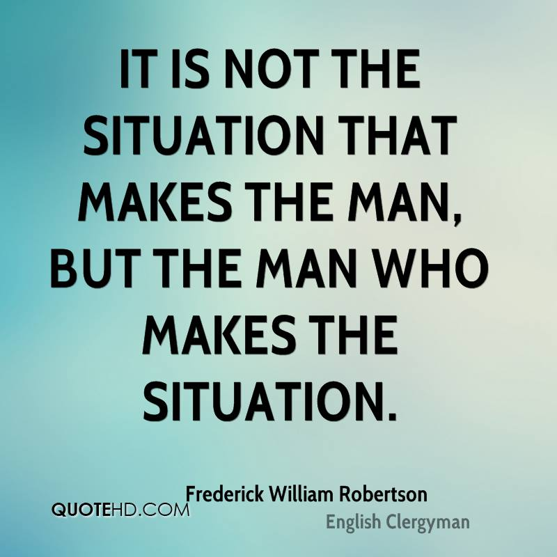 It is not the situation that makes the man, but the man who makes the situation.