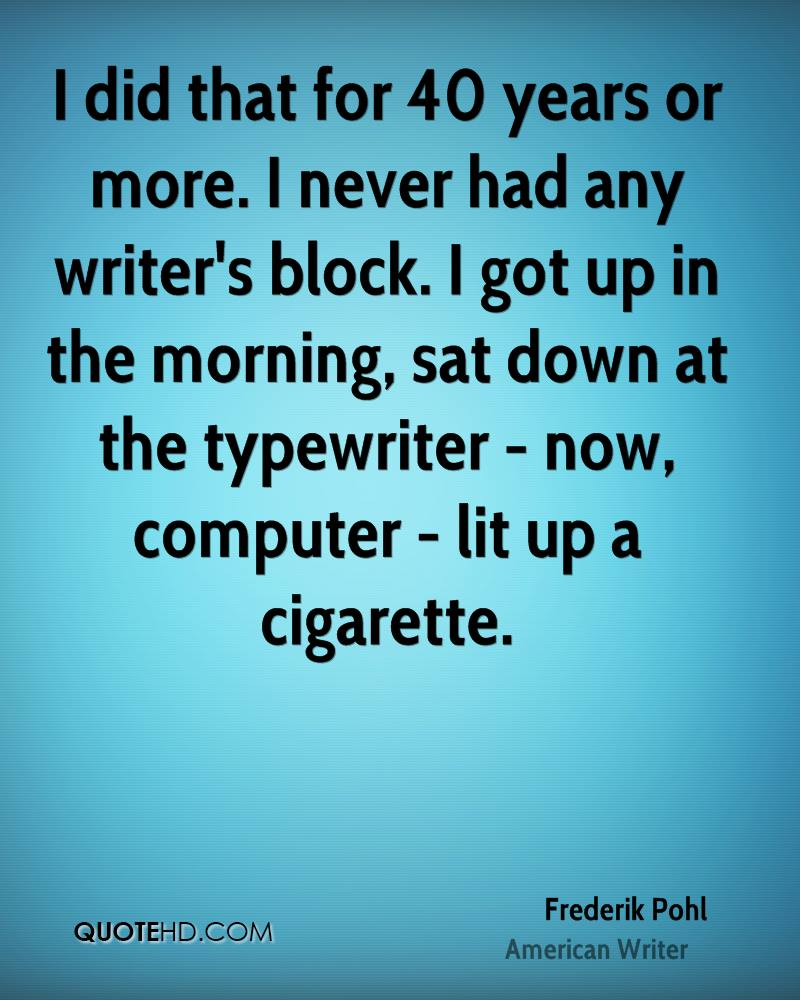 I did that for 40 years or more. I never had any writer's block. I got up in the morning, sat down at the typewriter - now, computer - lit up a cigarette.