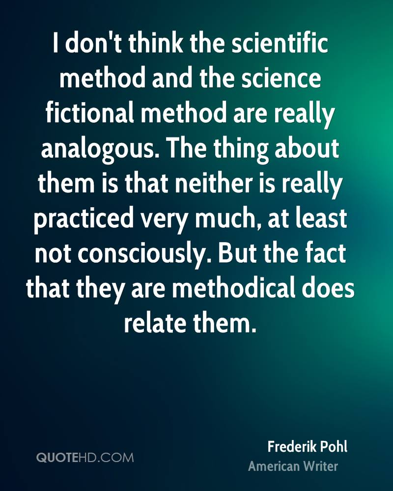 I don't think the scientific method and the science fictional method are really analogous. The thing about them is that neither is really practiced very much, at least not consciously. But the fact that they are methodical does relate them.