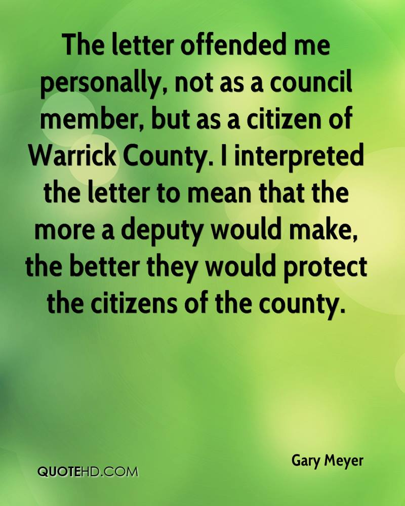 The letter offended me personally, not as a council member, but as a citizen of Warrick County. I interpreted the letter to mean that the more a deputy would make, the better they would protect the citizens of the county.