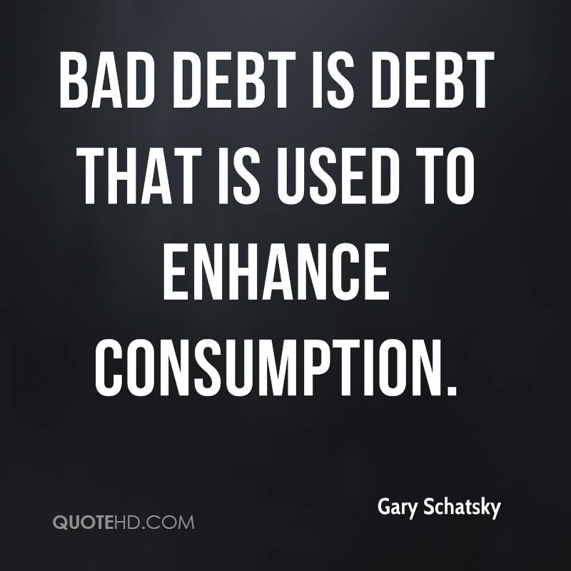Bad debt is debt that is used to enhance consumption.