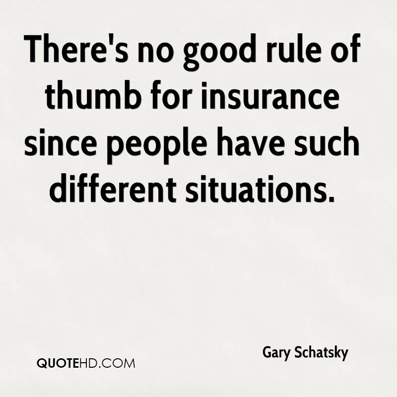 There's no good rule of thumb for insurance since people have such different situations.