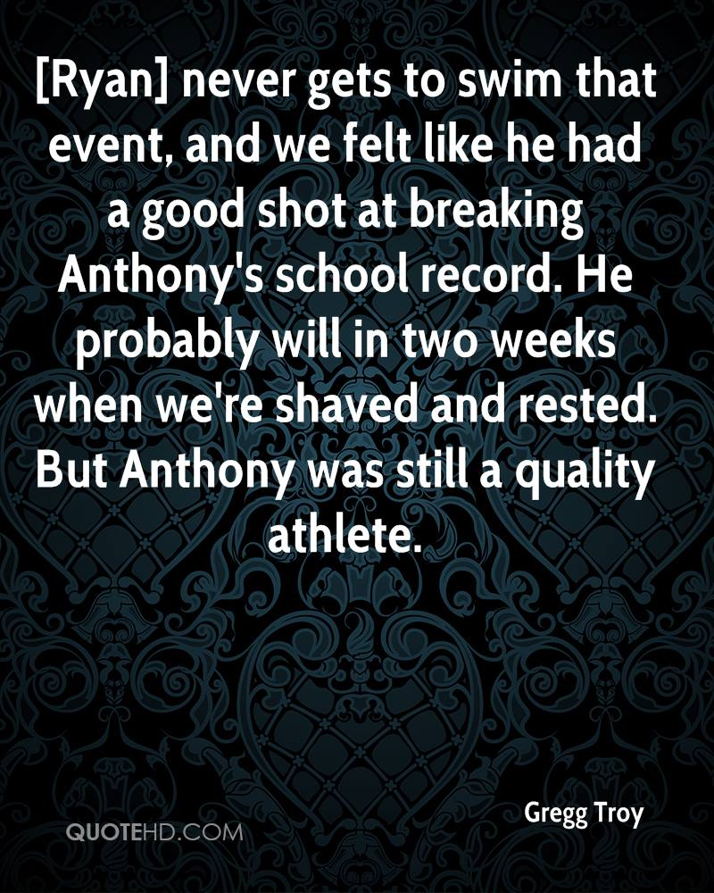 [Ryan] never gets to swim that event, and we felt like he had a good shot at breaking Anthony's school record. He probably will in two weeks when we're shaved and rested. But Anthony was still a quality athlete.