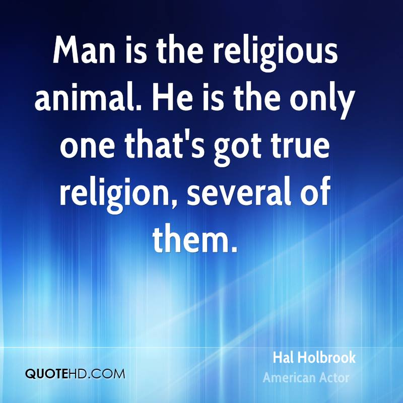 Man is the religious animal. He is the only one that's got true religion, several of them.