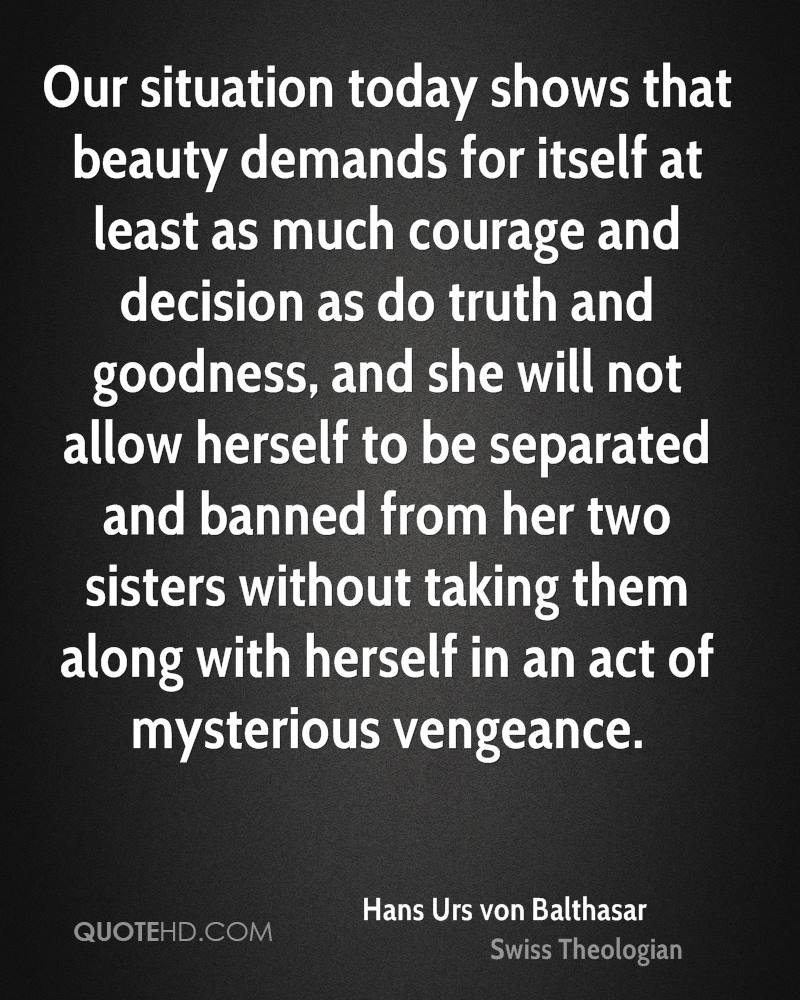 Our situation today shows that beauty demands for itself at least as much courage and decision as do truth and goodness, and she will not allow herself to be separated and banned from her two sisters without taking them along with herself in an act of mysterious vengeance.