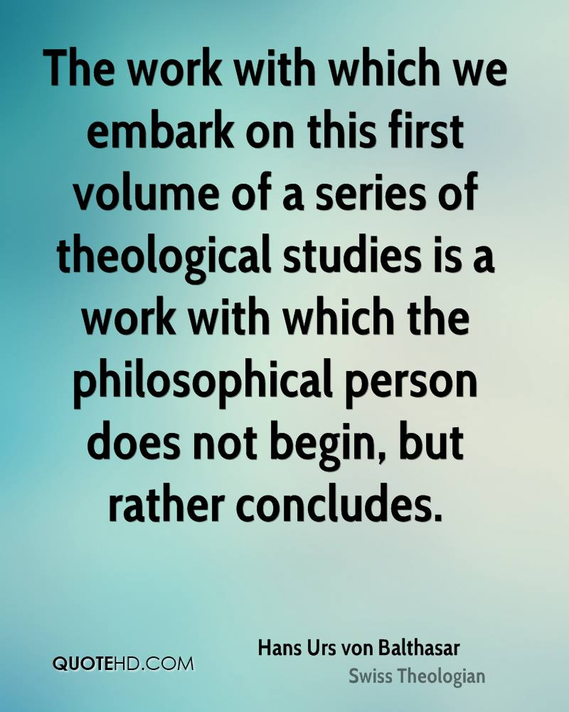 The work with which we embark on this first volume of a series of theological studies is a work with which the philosophical person does not begin, but rather concludes.