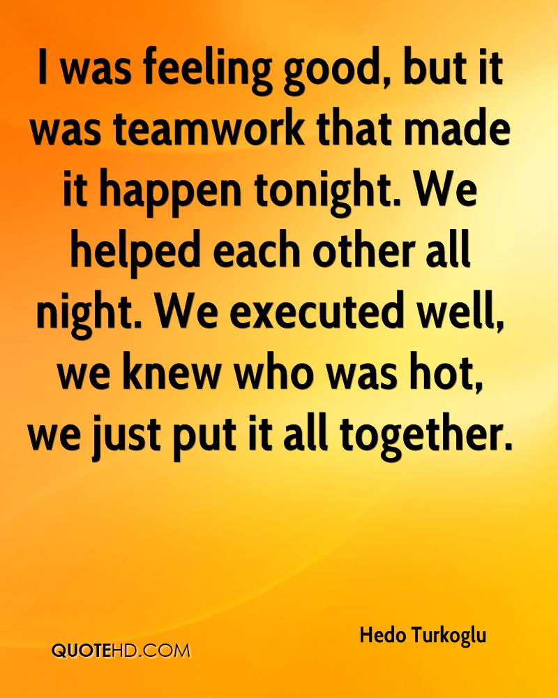 I was feeling good, but it was teamwork that made it happen tonight. We helped each other all night. We executed well, we knew who was hot, we just put it all together.