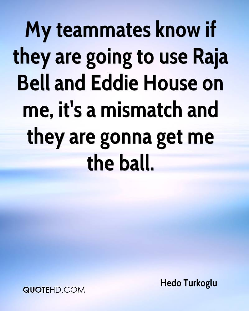 My teammates know if they are going to use Raja Bell and Eddie House on me, it's a mismatch and they are gonna get me the ball.