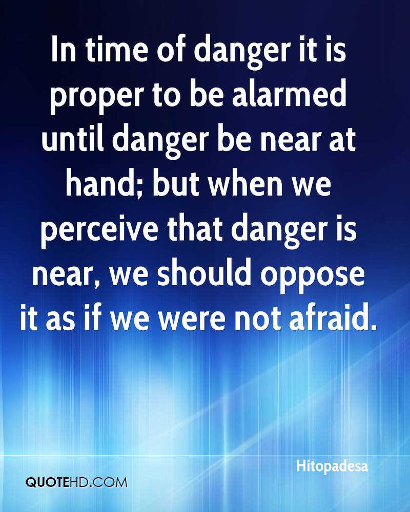 In time of danger it is proper to be alarmed until danger be near at hand; but when we perceive that danger is near, we should oppose it as if we were not afraid.