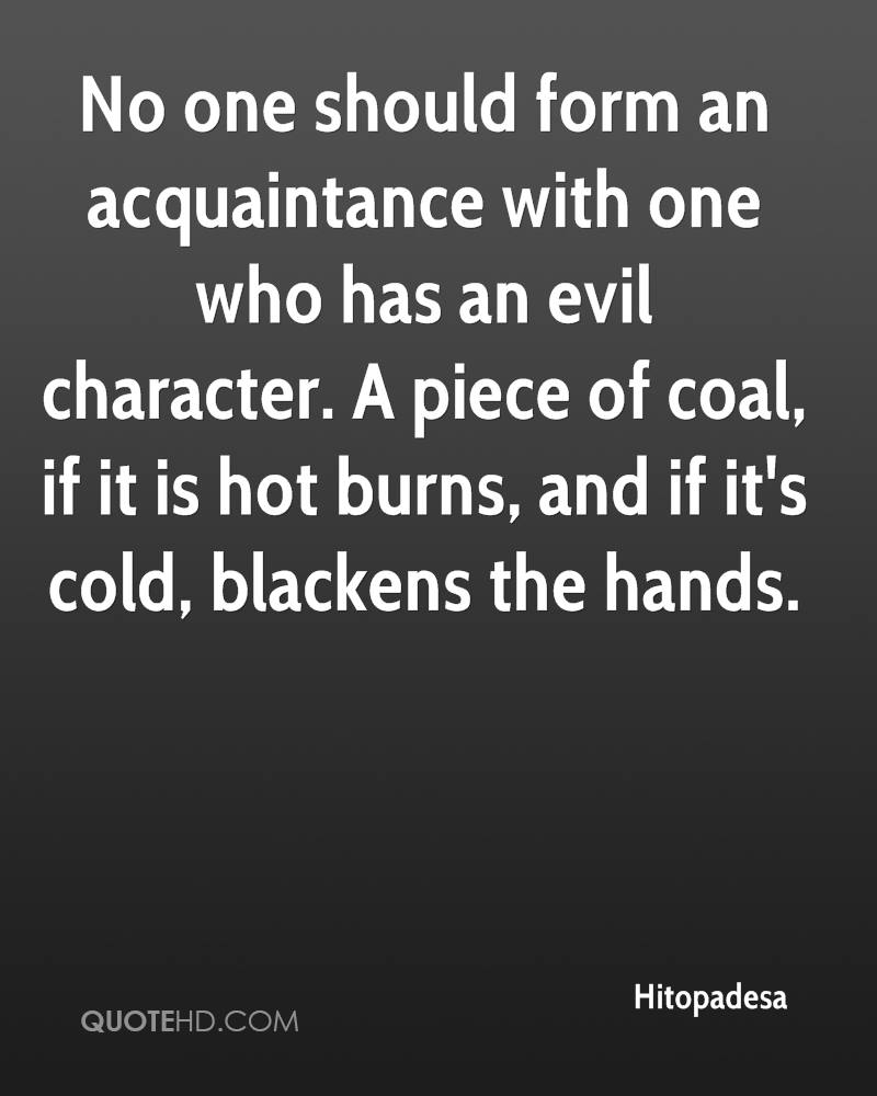 No one should form an acquaintance with one who has an evil character. A piece of coal, if it is hot burns, and if it's cold, blackens the hands.