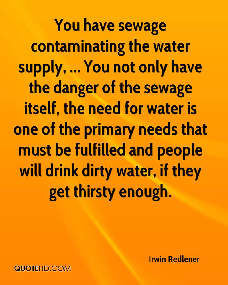 You have sewage contaminating the water supply, ... You not only have the danger of the sewage itself, the need for water is one of the primary needs that must be fulfilled and people will drink dirty water, if they get thirsty enough.