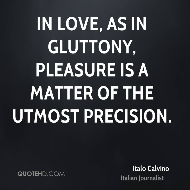 In love, as in gluttony, pleasure is a matter of the utmost precision.