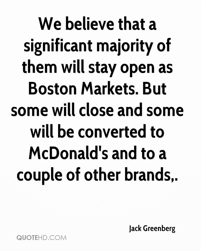 We believe that a significant majority of them will stay open as Boston Markets. But some will close and some will be converted to McDonald's and to a couple of other brands.