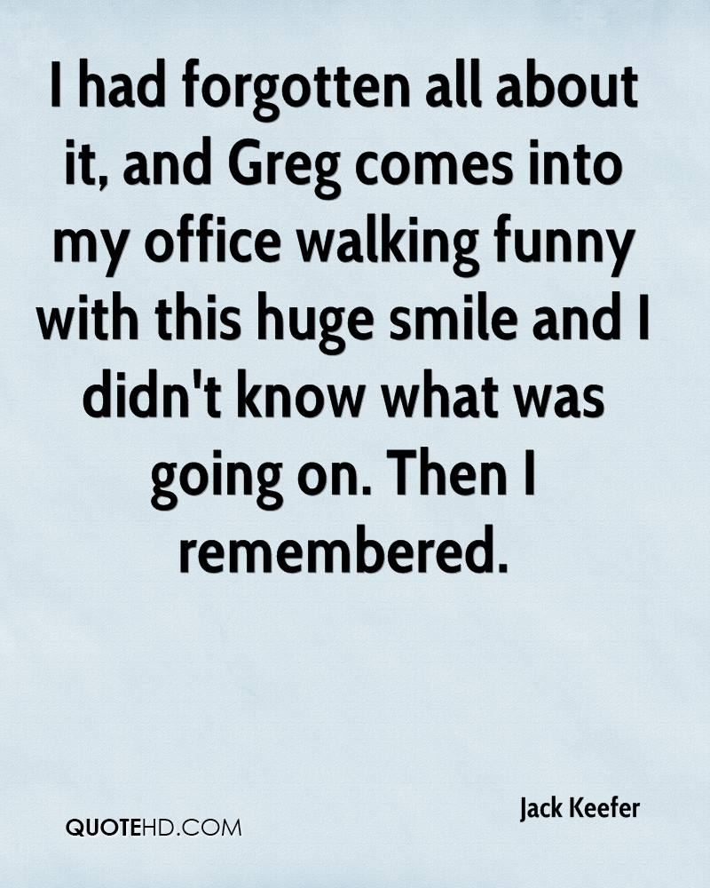 I had forgotten all about it, and Greg comes into my office walking funny with this huge smile and I didn't know what was going on. Then I remembered.