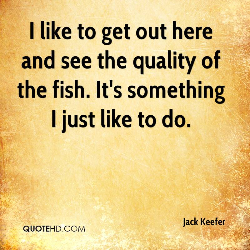 I like to get out here and see the quality of the fish. It's something I just like to do.