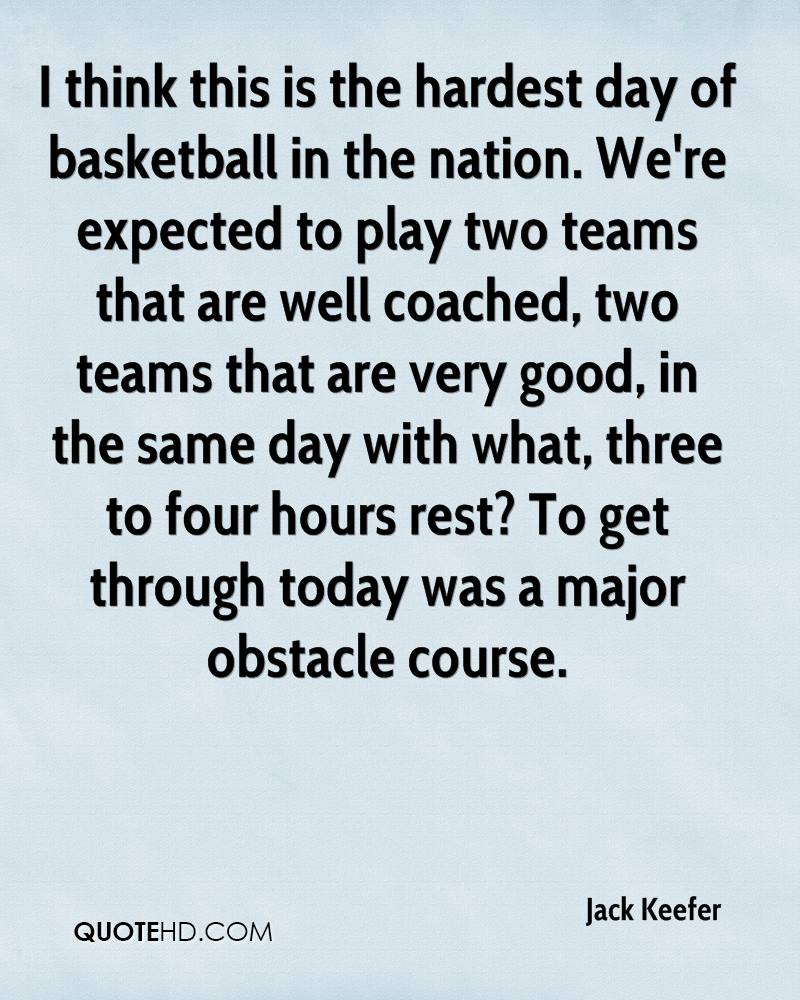 I think this is the hardest day of basketball in the nation. We're expected to play two teams that are well coached, two teams that are very good, in the same day with what, three to four hours rest? To get through today was a major obstacle course.