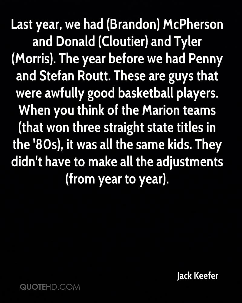 Last year, we had (Brandon) McPherson and Donald (Cloutier) and Tyler (Morris). The year before we had Penny and Stefan Routt. These are guys that were awfully good basketball players. When you think of the Marion teams (that won three straight state titles in the '80s), it was all the same kids. They didn't have to make all the adjustments (from year to year).