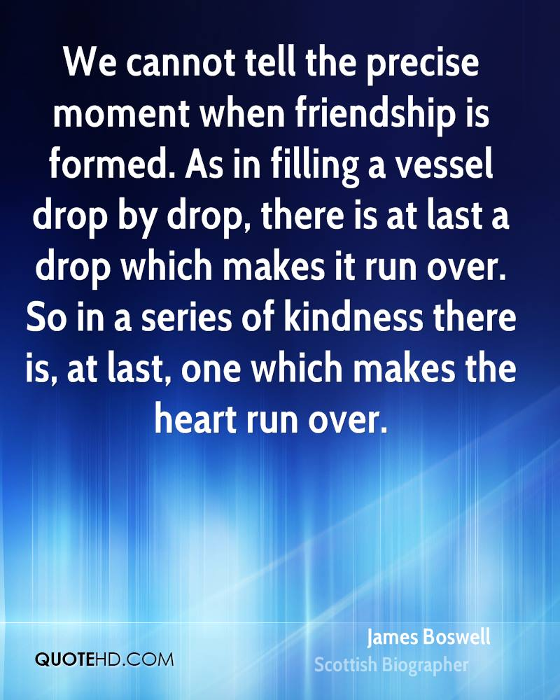We cannot tell the precise moment when friendship is formed. As in filling a vessel drop by drop, there is at last a drop which makes it run over. So in a series of kindness there is, at last, one which makes the heart run over.