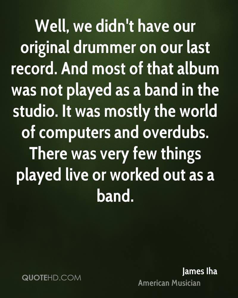 Well, we didn't have our original drummer on our last record. And most of that album was not played as a band in the studio. It was mostly the world of computers and overdubs. There was very few things played live or worked out as a band.