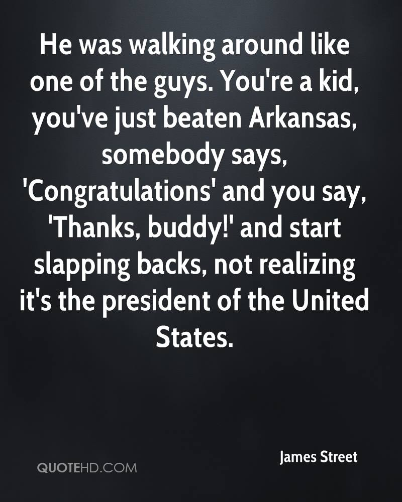 He was walking around like one of the guys. You're a kid, you've just beaten Arkansas, somebody says, 'Congratulations' and you say, 'Thanks, buddy!' and start slapping backs, not realizing it's the president of the United States.