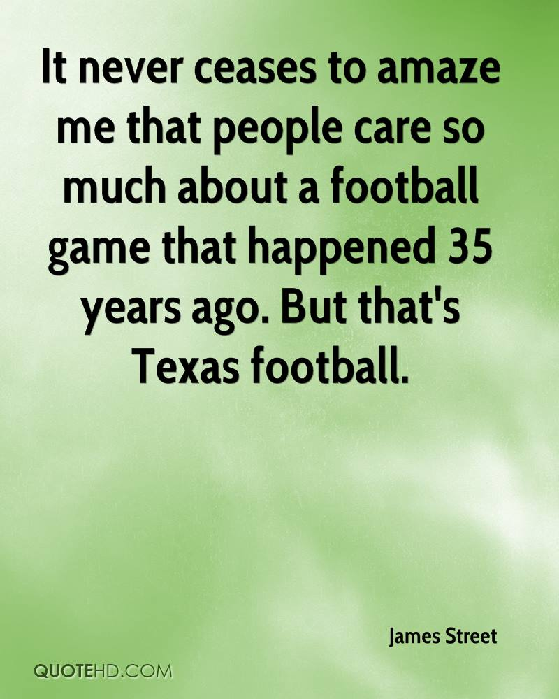 It never ceases to amaze me that people care so much about a football game that happened 35 years ago. But that's Texas football.