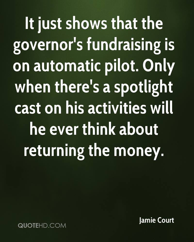 It just shows that the governor's fundraising is on automatic pilot. Only when there's a spotlight cast on his activities will he ever think about returning the money.