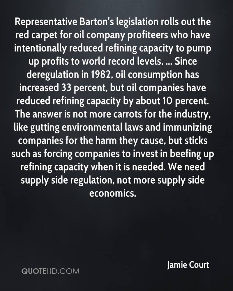 Representative Barton's legislation rolls out the red carpet for oil company profiteers who have intentionally reduced refining capacity to pump up profits to world record levels, ... Since deregulation in 1982, oil consumption has increased 33 percent, but oil companies have reduced refining capacity by about 10 percent. The answer is not more carrots for the industry, like gutting environmental laws and immunizing companies for the harm they cause, but sticks such as forcing companies to invest in beefing up refining capacity when it is needed. We need supply side regulation, not more supply side economics.