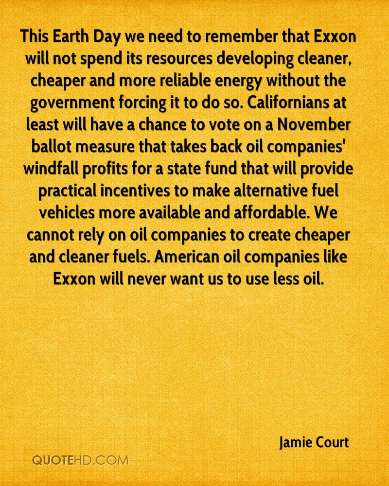 This Earth Day we need to remember that Exxon will not spend its resources developing cleaner, cheaper and more reliable energy without the government forcing it to do so. Californians at least will have a chance to vote on a November ballot measure that takes back oil companies' windfall profits for a state fund that will provide practical incentives to make alternative fuel vehicles more available and affordable. We cannot rely on oil companies to create cheaper and cleaner fuels. American oil companies like Exxon will never want us to use less oil.