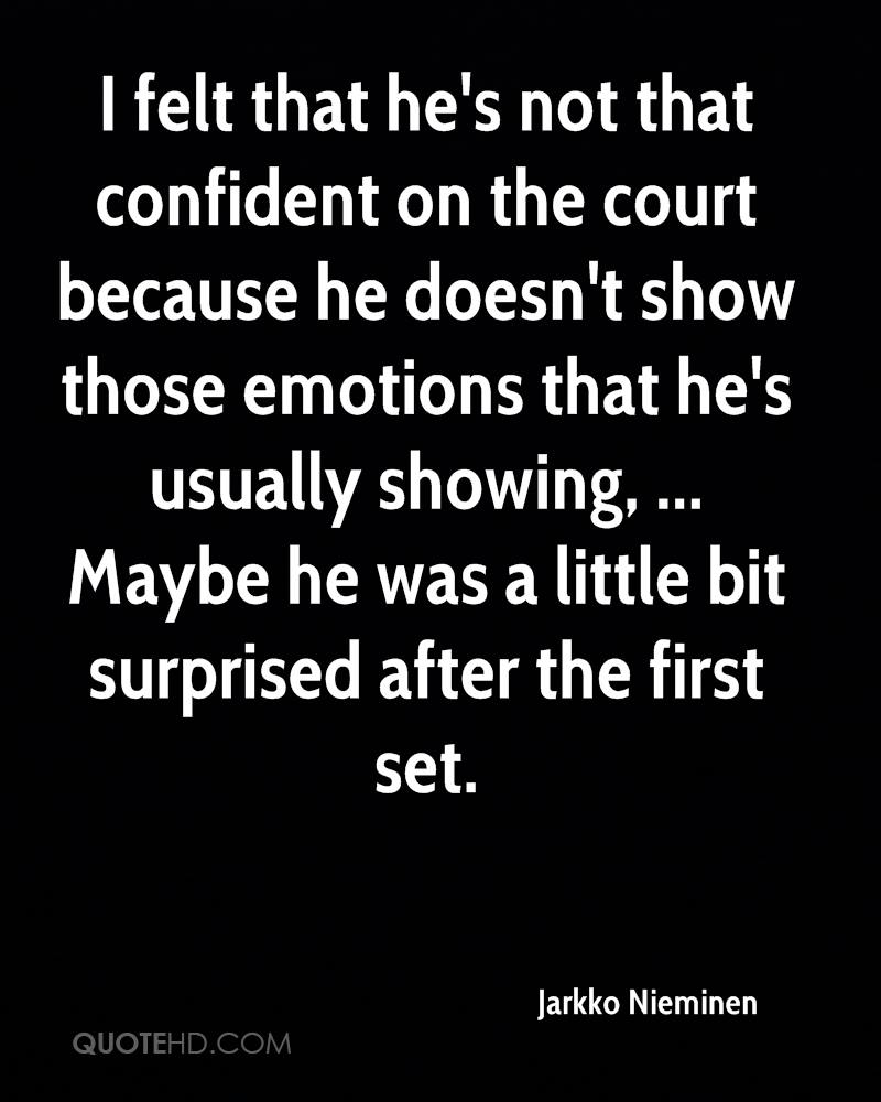 I felt that he's not that confident on the court because he doesn't show those emotions that he's usually showing, ... Maybe he was a little bit surprised after the first set.