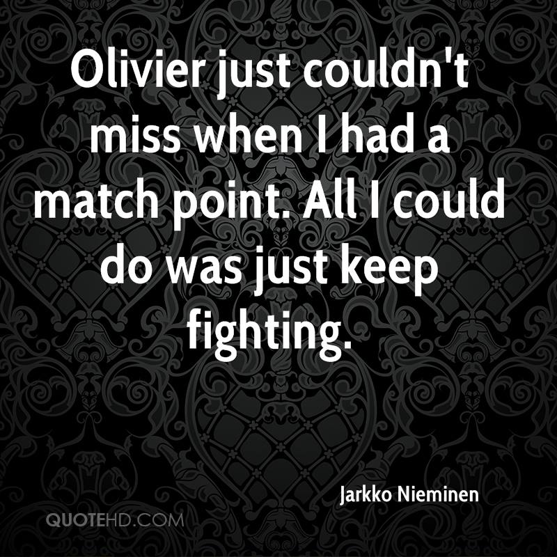 Olivier just couldn't miss when I had a match point. All I could do was just keep fighting.