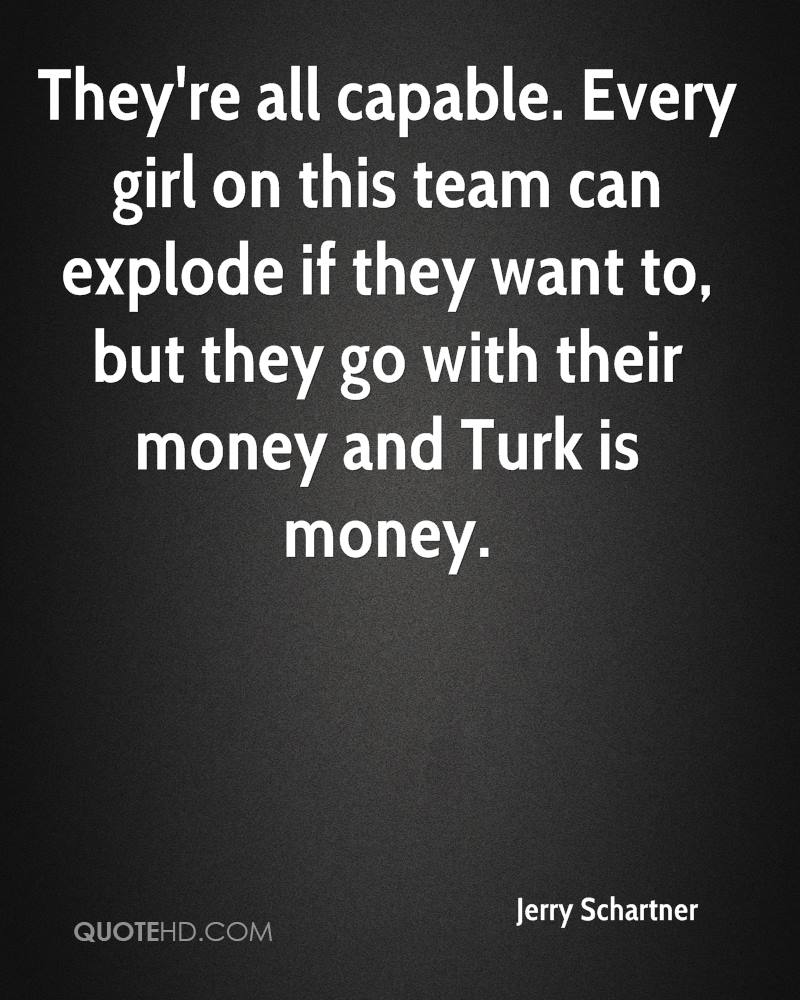 They're all capable. Every girl on this team can explode if they want to, but they go with their money and Turk is money.