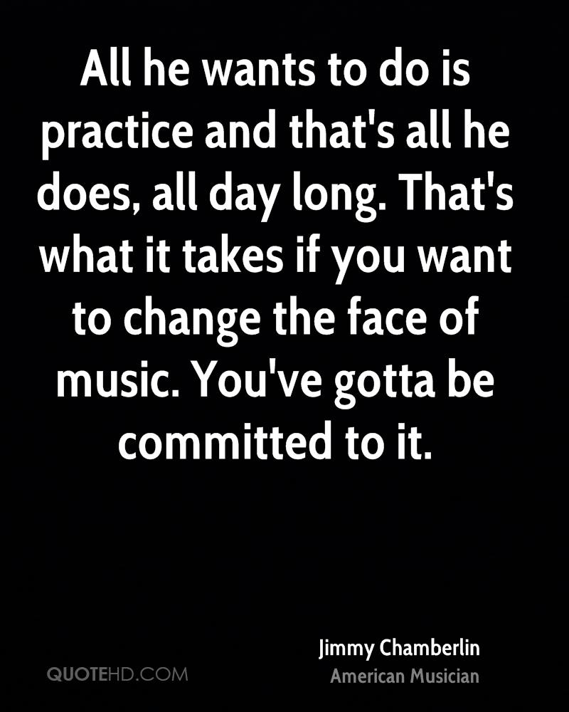 All he wants to do is practice and that's all he does, all day long. That's what it takes if you want to change the face of music. You've gotta be committed to it.
