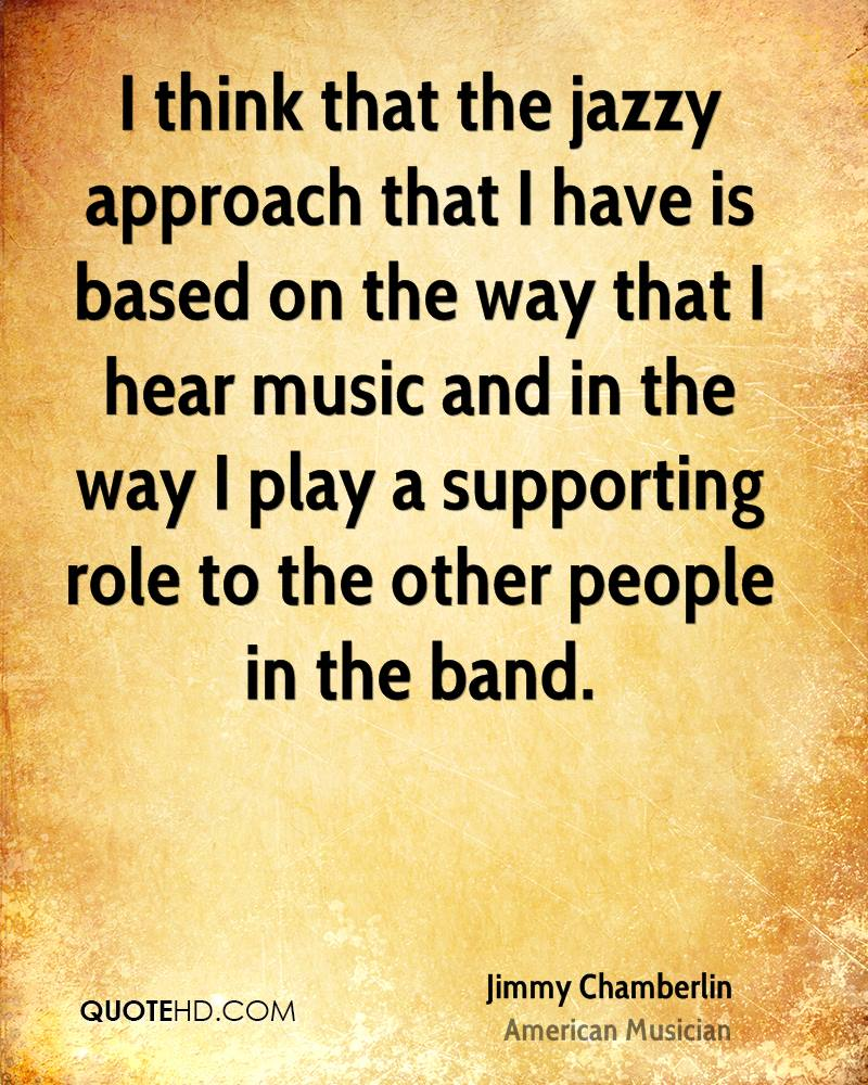 I think that the jazzy approach that I have is based on the way that I hear music and in the way I play a supporting role to the other people in the band.